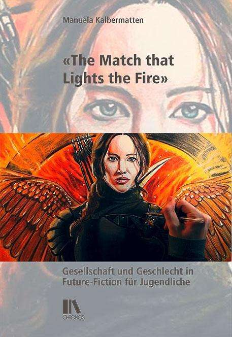 Cover: Manuela Kalbermatten: «The Match that Lights the Fire». Gesellschaft und Geschlecht in Future-Fiction für Jugendliche. Zürich: Chronos 2020.